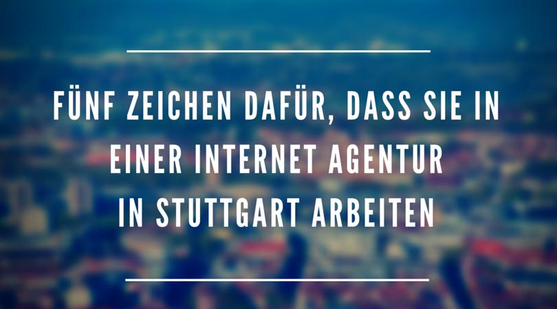 Fünf Zeichen dafür, dass Sie in einer Internet Agentur in Stuttgart arbeiten